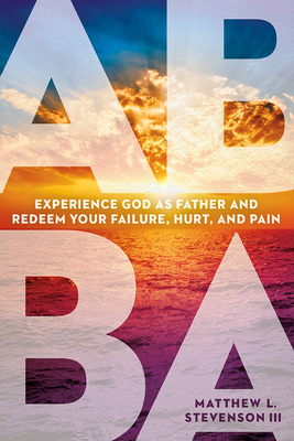 Abba: Experience God as Father and Redeem Your Failure, Hurt, and Pain - Stevenson, Matthew L