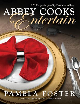 Abbey Cooks Entertain: 220 Recipes Inspired by Downton Abbey - Foster, Pamela