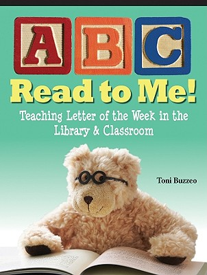 ABC Read to Me!: Teaching Letter of the Week in the Library & Classroom - Buzzeo, Toni