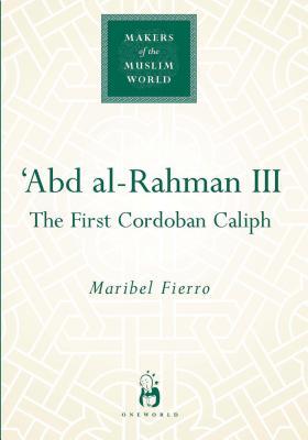 Abd Al-Rahmann III: The First Cordoban Caliph - Fierro, Maribel, Professor