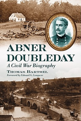 Abner Doubleday: A Civil War Biography - Barthel, Thomas, and Longacre, Edward G (Foreword by)