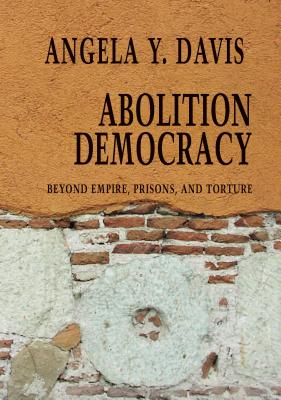 Abolition Democracy: Beyond Empire, Prisons, and Torture - Davis, Angela Y