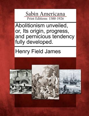 Abolitionism Unveiled, Or, Its Origin, Progress, and Pernicious Tendency Fully Developed. - James, Henry Field