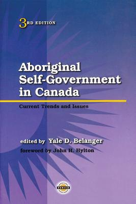 Aboriginal Self-Government in Canada: Current Trends and Issues, Third Edition - Belanger, Yale (Editor), and Hylton, John (Foreword by)