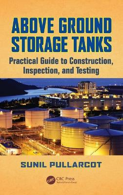 Above Ground Storage Tanks: Practical Guide to Construction, Inspection, and Testing - Pullarcot, Sunil