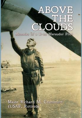 Above the Clouds: Memoirs of a B-26 Marauder Pilot - Crummett, Major Richard M, and Crummett, Cheryl (Contributions by)