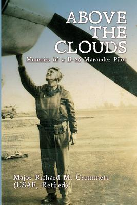 Above the Clouds: Memoirs of A B-26 Marauder Pilot - Crummett, Major Richard M, and Crummett, Cheryl (Editor)