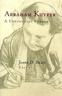 Abraham Kuyper: A Centennial Reader - Kuyper, Abraham, D.D., LL.D, and Bratt, James D (Editor)