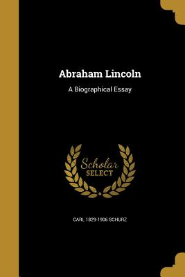Abraham Lincoln: A Biographical Essay - Schurz, Carl 1829-1906, and Alfred Whital Stern Collection of Lincol (Creator), and Pforzheimer Bruce Rogers Collection (Lib...