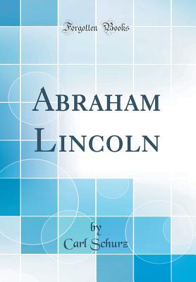 Abraham Lincoln (Classic Reprint) - Schurz, Carl
