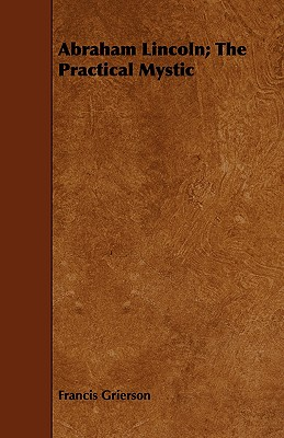 Abraham Lincoln; The Practical Mystic - Grierson, Francis