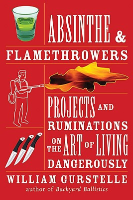 Absinthe & Flamethrowers: Projects and Ruminations on the Art of Living Dangerously - Gurstelle, William