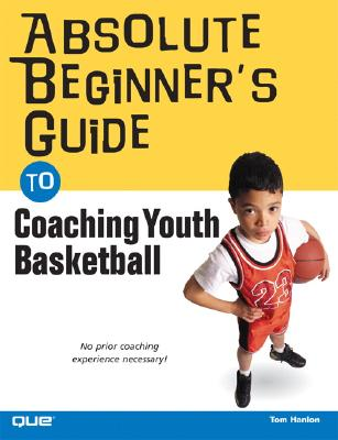 Absolute Beginner's Guide to Coaching Youth Basketball - Hanlon, Tom