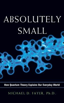 Absolutely Small: How Quantum Theory Explains Our Everyday World - Fayer, Ph D Michael D