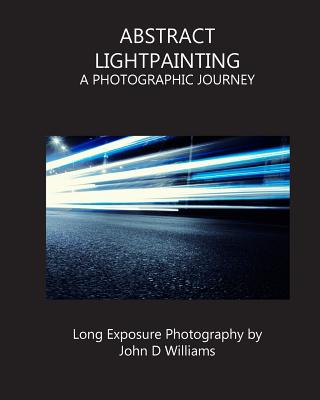 Abstract Lightpainting: A Photographic Journey - Williams, John D, Jr.