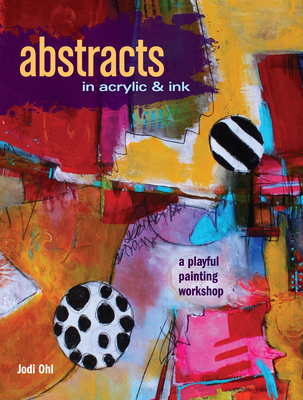 Abstracts in Acrylic and Ink: A Playful Painting Workshop - Ohl, Jodi