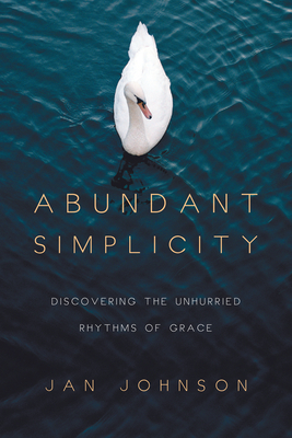 Abundant Simplicity: Discovering the Unhurried Rhythms of Grace - Johnson, Jan