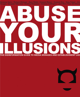 Abuse Your Illusions: The Disinformation Guide to Media Mirages and Establishment Lies - Kick, Russ (Editor), and Metzger, Richard (Preface by)
