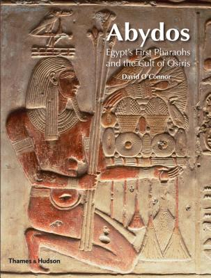Abydos: Egypt's First Pharaohs and the Cult of Osiris - O'Connor, David