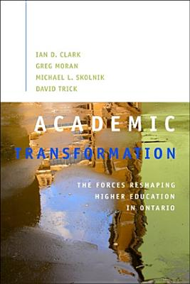 Academic Transformation: The Forces Reshaping Higher Education in Ontario - Clark, Ian D, and Moran, Greg, and Skolnik, Michael