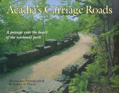 Acadia's Carriage Roads: A Passage Into the Heart of the National Park - Thayer, Robert Alan (Photographer)