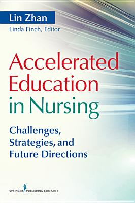 Accelerated Education in Nursing: Challenges, Strategies, and Future Directions - Zhan, Lin, PhD, RN, Faan (Editor), and Finch, Linda (Editor)