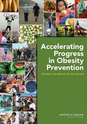 Accelerating Progress in Obesity Prevention: Solving the Weight of the Nation - Institute of Medicine, and Food and Nutrition Board, and Committee on Accelerating Progress in Obesity Prevention