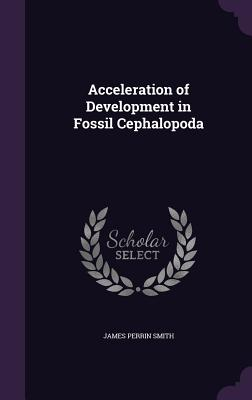 Acceleration of Development in Fossil Cephalopoda - Smith, James Perrin