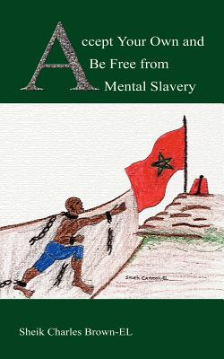 Accept Your Own and Be Free from Mental Slavery - Brown-El, Sheik Charles