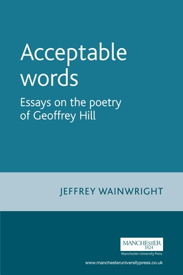 Acceptable Words: Essays on the Poetry of Geoffrey Hill - Wainwright, Jeffrey