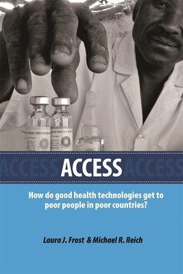 Access: How Do Good Health Technologies Get to Poor People in Poor Countries? - Frost, Laura J, and Reich, Michael R, and Yamada, Tadataka (Foreword by)