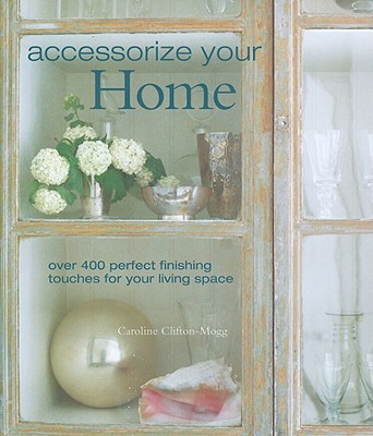 Accessorize Your Home: Over 400 Perfect Finishing Touches for Your Living Space - Clifton-Mogg, Caroline