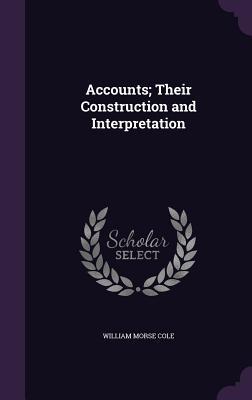 Accounts; Their Construction and Interpretation - Cole, William Morse