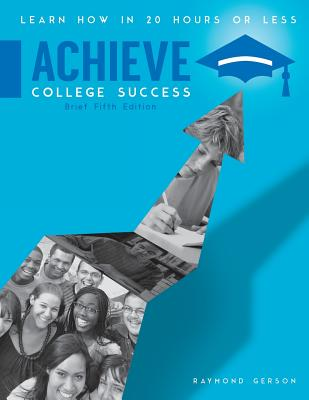 Achieve College Success: Learn How in 20 Hours or Less, Brief Fifth Edition - Gerson, Raymond