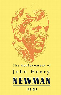 Achievement of John Henry Newman - Ker, Ian T