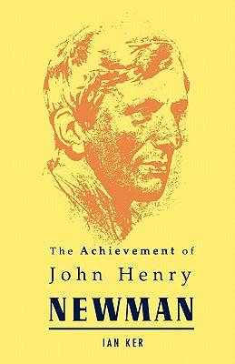 Achievement of John Henry Newman - Ker, Ian T