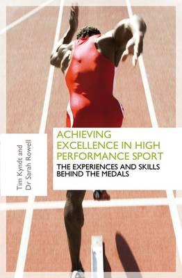 Achieving Excellence in High Performance Sport: Experiences and Skills Behind the Medals - Kyndt, Tim, and Rowell, Sarah