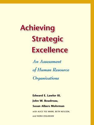 Achieving Strategic Excellence: An Assessment of Human Resource Organizations - Lawler, Edward E, III, and Boudreau, John W, Professor, and Mohrman, Susan Albers