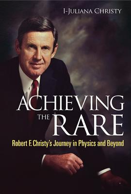 Achieving The Rare: Robert F Christy's Journey In Physics And Beyond - Christy, I-Juliana