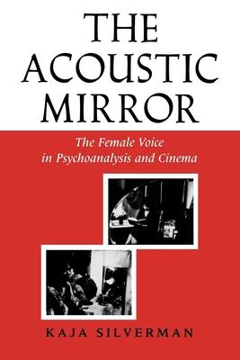 Acoustic Mirror: The Female Voice in Psychoanalysis and Cinema - Silverman, Kaja