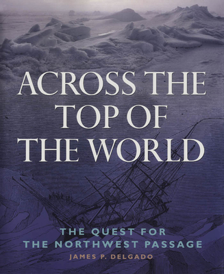 Across the Top of the World: The Quest for the Northwest Passage - Delgado, James
