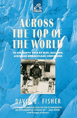 Across the Top of the World: To the North Pole by Sled, Balloon, Airplane and Nuclear Icebreaker - Fisher, David E, Professor, MD, PhD