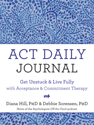 ACT Daily Journal: Get Unstuck and Live Fully with Acceptance and Commitment Therapy - Hill, Diana, PhD, and Sorensen, Debbie, PhD