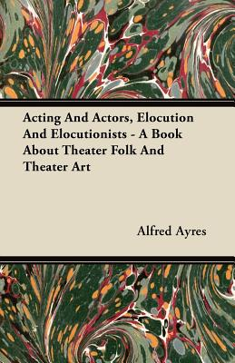 Acting And Actors, Elocution And Elocutionists - A Book About Theater Folk And Theater Art - Ayres, Alfred