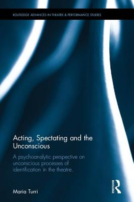 Acting, Spectating, and the Unconscious: A psychoanalytic perspective on unconscious processes of identification in the theatre - Turri, Maria