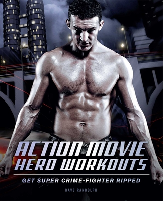 Action Movie Hero Workouts: Get Super Crime-Fighter Ripped - Randolph, Dave