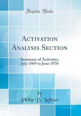 Activation Analysis Section: Summary of Activities, July 1969 to June 1970 (Classic Reprint) - LaFleur, Philip D