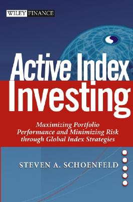Active Index Investing: Maximizing Portfolio Performance and Minimizing Risk Through Global Index Strategies - Schoenfeld, Steven A