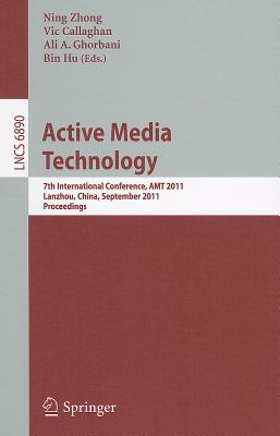 Active Media Technology: 7th International Conference, AMT 2011, Lanzhou, China, September 7-9, 2011, Proceedings - Zhong, Ning (Editor), and Callaghan, Vic (Editor), and Ghorbani, Ali A (Editor)