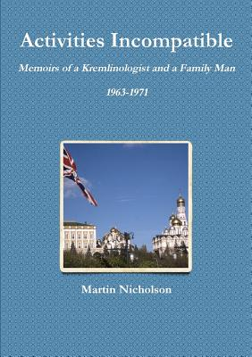 Activities Incompatible: Memoirs of a Kremlinologist and a Family Man 1963-1971 - Nicholson, Martin